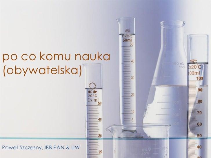 po co komu nauka(obywatelska)Paweł Szczęsny, IBB PAN & UW