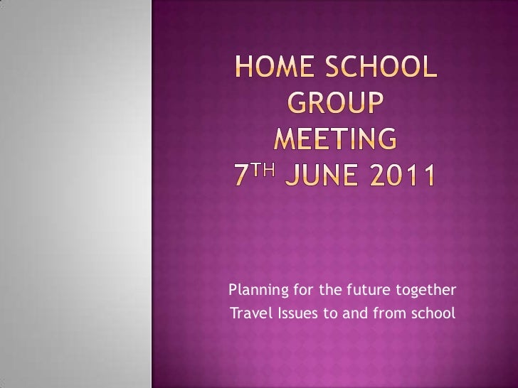 Home School Group Meeting 7th June 2011<br />Planning for the future together <br />Travel Issues to and from school <br />