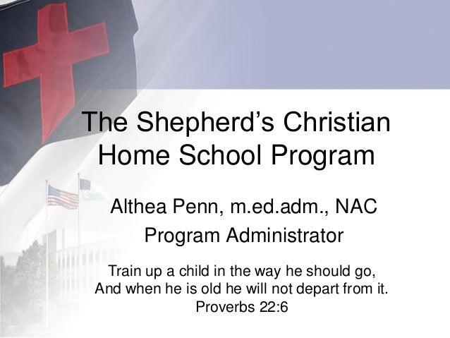 The Shepherd's Christian Home School Program Althea Penn, m.ed.adm., NAC Program Administrator Train up a child in the way...