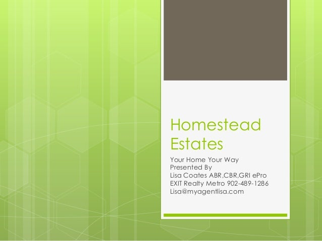 HomesteadEstatesYour Home Your WayPresented ByLisa Coates ABR,CBR,GRI eProEXIT Realty Metro 902-489-1286Lisa@myagentlisa.com