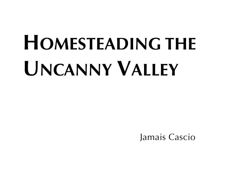 HOMESTEADING THE UNCANNY VALLEY             Jamais Cascio