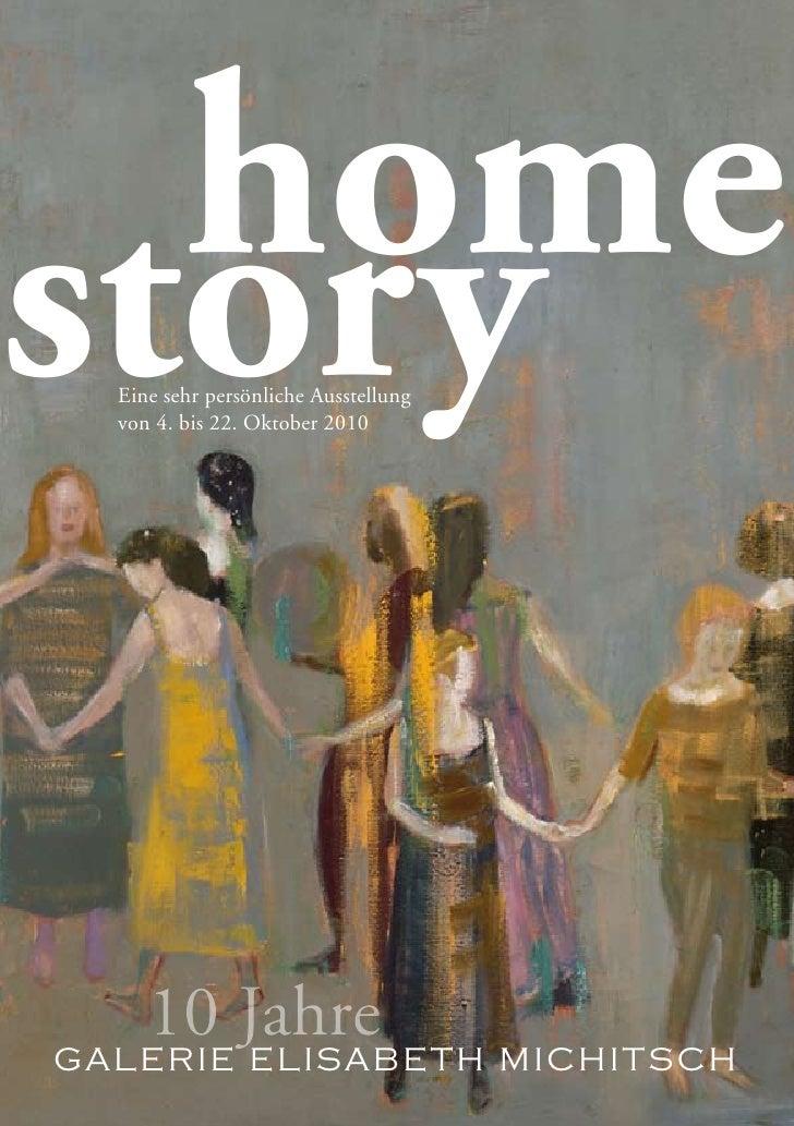 home story   Eine sehr persönliche Ausstellung   von 4. bis 22. Oktober 2010        10 Jahre GALERIE ELISABETH MICHITSCH