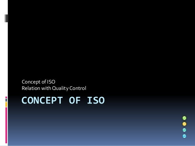 CONCEPT OF ISO Concept of ISO Relation with Quality Control