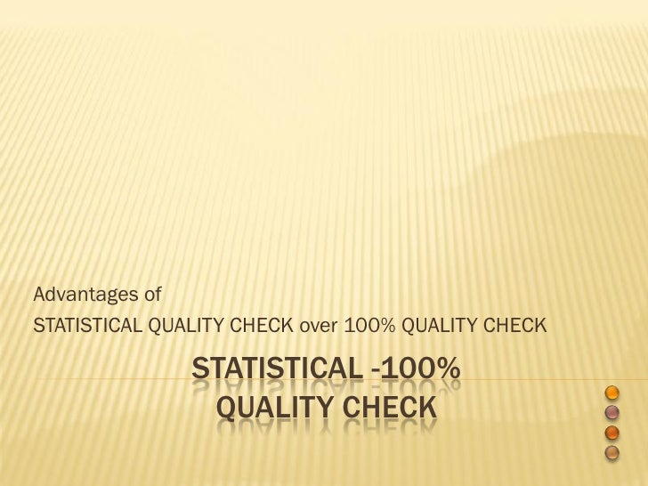 Advantages of STATISTICAL QUALITY CHECK over 100% QUALITY CHECK                 STATISTICAL -100%                 QUALITY ...