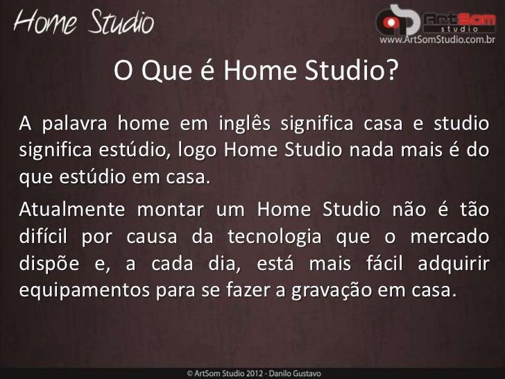 O Que é Home Studio?A palavra home em inglês significa casa e studiosignifica estúdio, logo Home Studio nada mais é doque ...