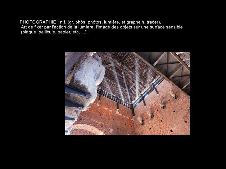 PHOTOGRAPHIE : n.f. (gr. phôs, phôtos, lumière, et graphein, tracer), Art de fixer par l'action de la lumière, l'image des...