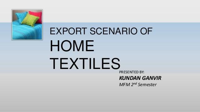 EXPORT SCENARIO OF HOME TEXTILESPRESENTED BY: KUNDAN GANVIR MFM 2nd Semester