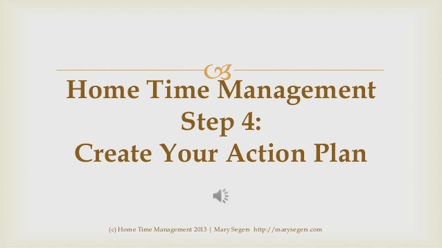   Home Time Management Step 4: Create Your Action Plan (c) Home Time Management 2013   Mary Segers http://marysegers.com