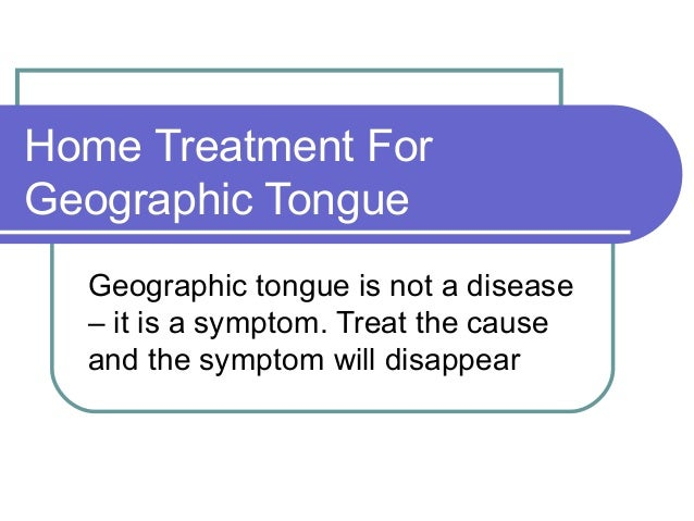 Home Treatment ForGeographic Tongue  Geographic tongue is not a disease  – it is a symptom. Treat the cause  and the sympt...