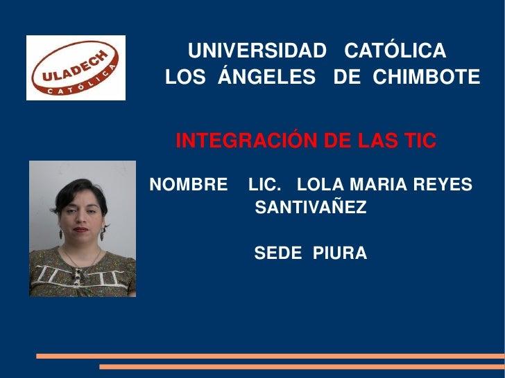 UNIVERSIDAD  CATÓLICA  LOS  ÁNGELES  DE  CHIMBOTE INTEGRACIÓN DE LAS TIC NOMBRE  LIC.  LOLA MARIA REYES SANTIVAÑEZ SEDE  P...