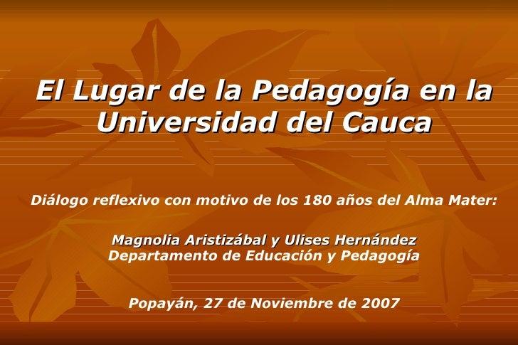<ul><ul><li>El Lugar de la Pedagogía en la Universidad del Cauca </li></ul></ul><ul><ul><li>Diálogo reflexivo con motivo d...