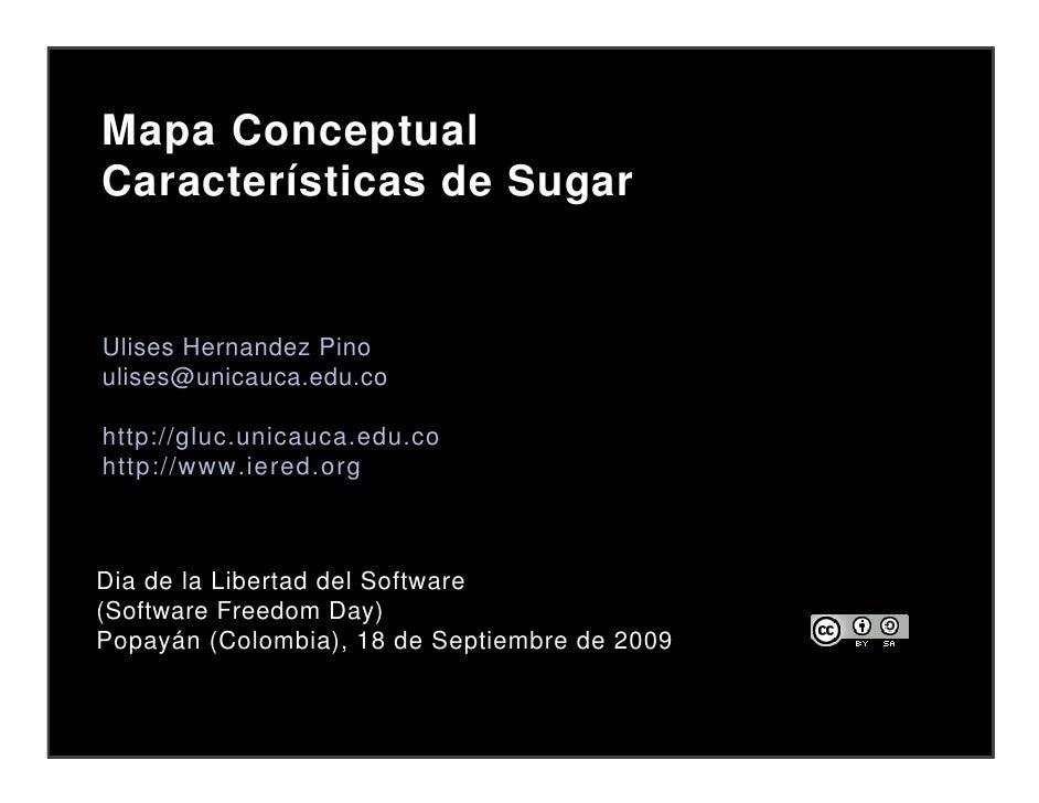 Mapa Conceptual Características de Sugar   Ulises Hernandez Pino ulises@unicauca.edu.co  http://gluc.unicauca.edu.co http:...