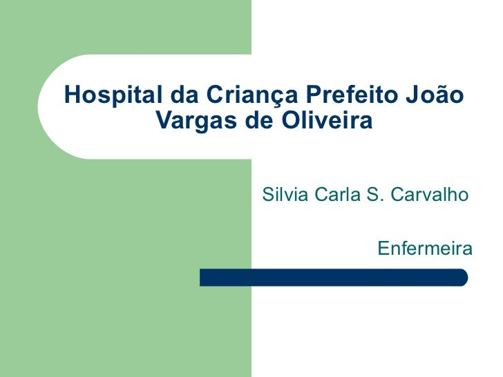 Hospital da Criança Prefeito João Vargas de Oliveira Silvia Carla S. Carvalho Enfermeira