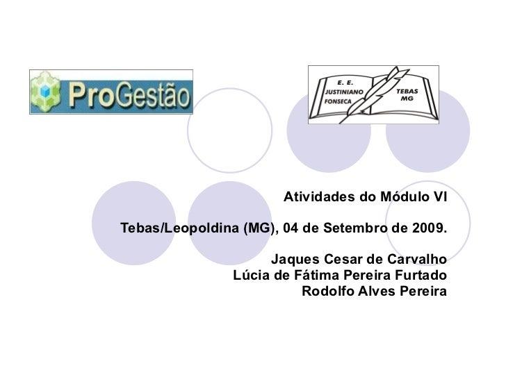 Atividades do Módulo VI Tebas/Leopoldina (MG), 04 de Setembro de 2009. Jaques Cesar de Carvalho Lúcia de Fátima Pereira Fu...