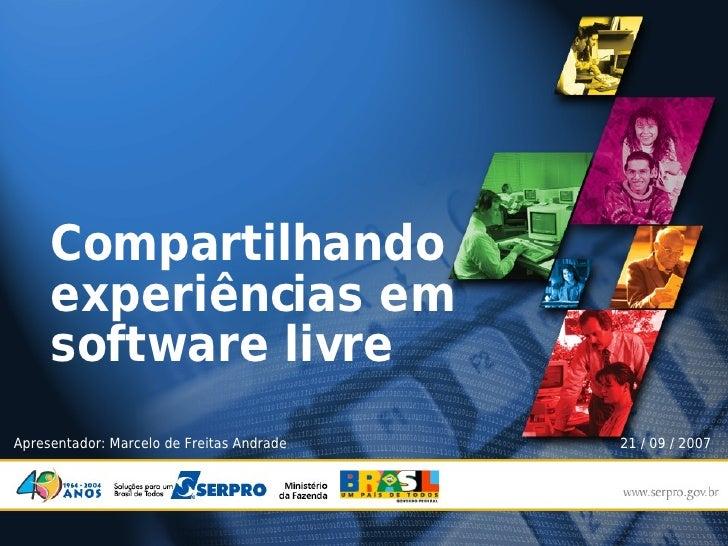 Compartilhando      experiências em      software livre Apresentador: Marcelo de Freitas Andrade   21 / 09 / 2007