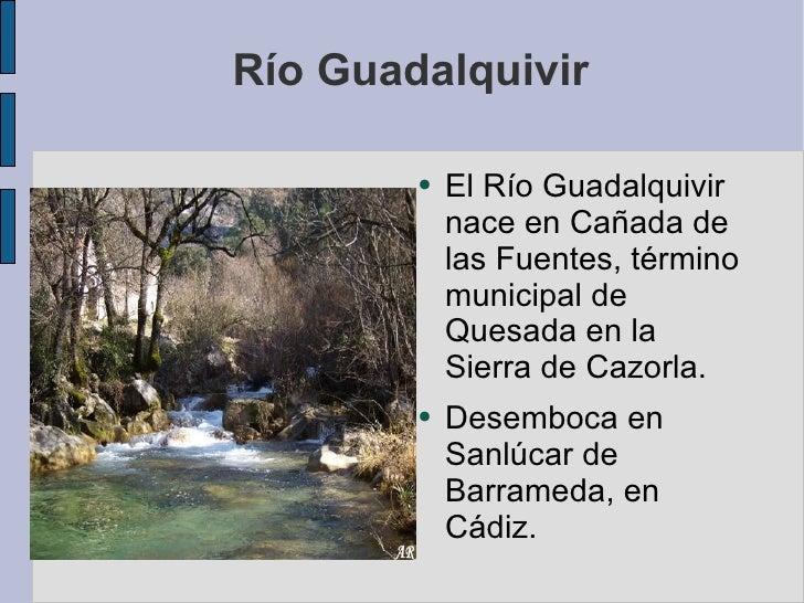 Río Guadalquivir <ul><li>El Río Guadalquivir nace en Cañada de las Fuentes, término municipal de Quesada en la Sierra de C...