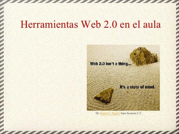 Herramientas Web 2.0 en el aula                     De Daniel F. Pigatto bajo licencia C.C.