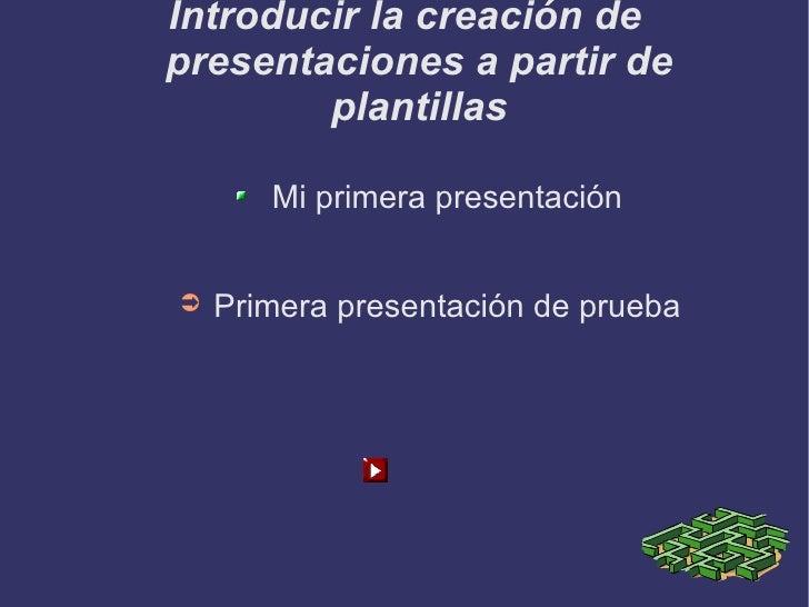 Introducir la creación de presentaciones a partir de plantillas <ul><li>Mi primera presentación </li></ul><ul><li>Primera ...
