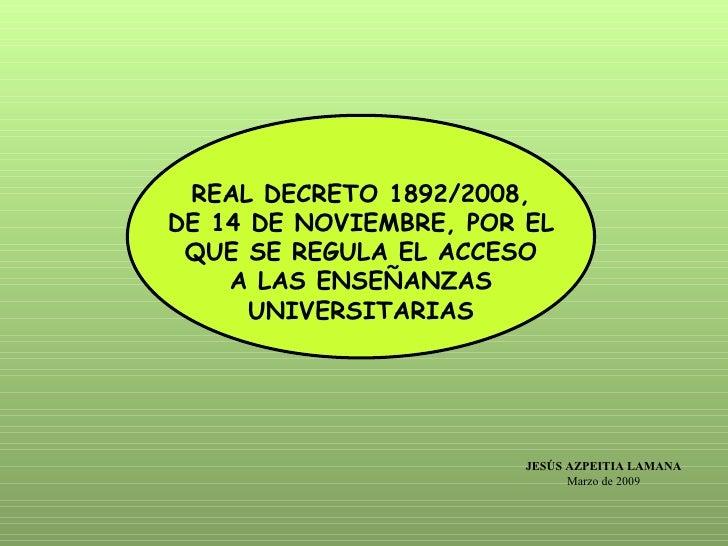 REAL DECRETO 1892/2008, DE 14 DE NOVIEMBRE, POR EL QUE SE REGULA EL ACCESO A LAS ENSEÑANZAS UNIVERSITARIAS JESÚS AZPEITIA ...