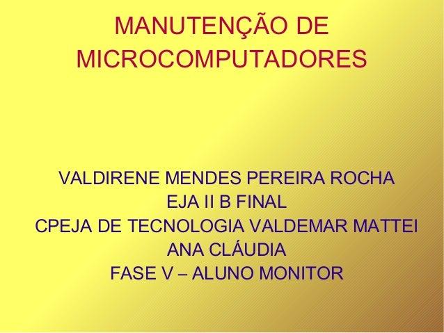 MANUTENÇÃO DE MICROCOMPUTADORES VALDIRENE MENDES PEREIRA ROCHA EJA II B FINAL CPEJA DE TECNOLOGIA VALDEMAR MATTEI ANA CLÁU...
