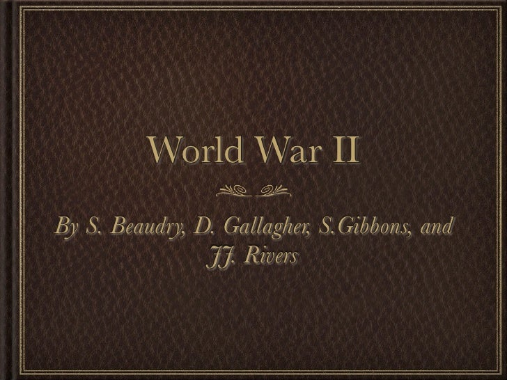 World War II By S. Beaudry, D. Gallagher, S.Gibbons, and                 JJ. Rivers