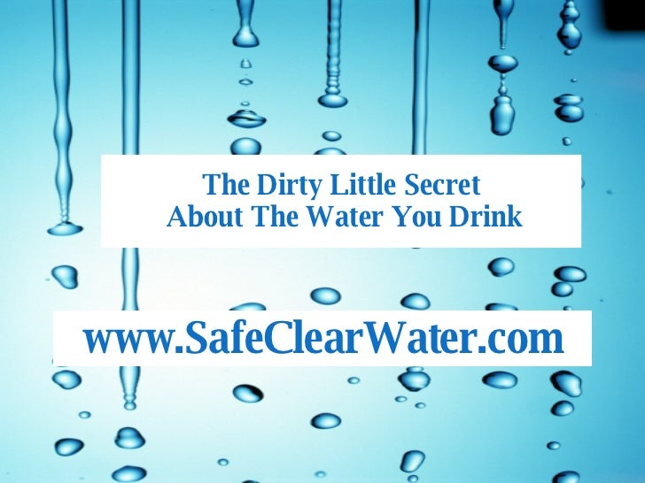 The Dirty Little Secret  About The Water You Drink SafeClearWater.com www.SafeClearWater.com