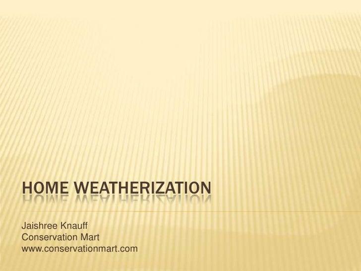 Home Weatherization<br />JaishreeKnauff<br />Conservation Mart<br />www.conservationmart.com<br />