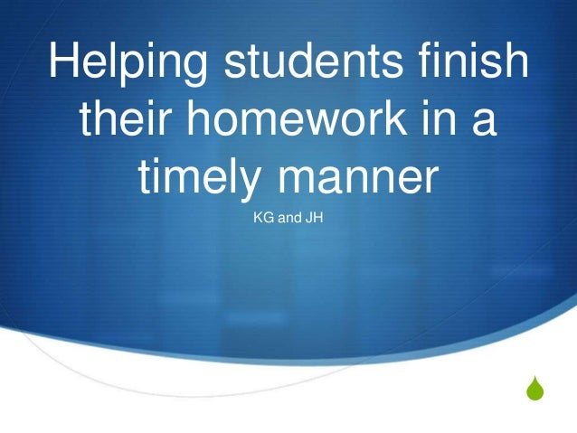 Helping students finish their homework in a timely manner KG and JH  S