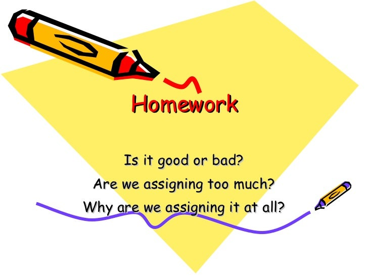 Homework Is it good or bad? Are we assigning too much? Why are we assigning it at all?