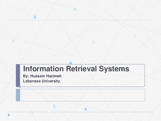 Information Retrieval Systems By: Hussein Hazimeh Lebanese University.