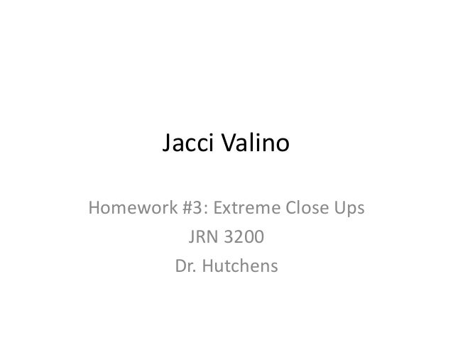 Jacci ValinoHomework #3: Extreme Close Ups          JRN 3200        Dr. Hutchens