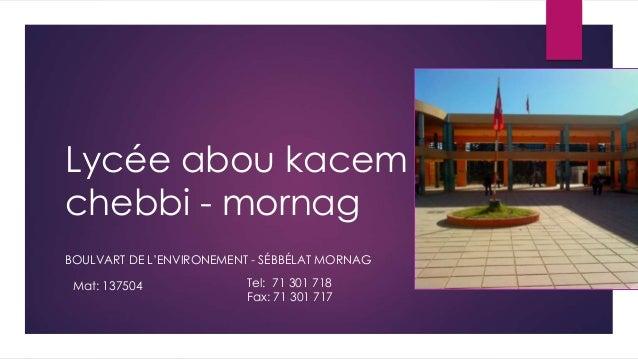 Lycée abou kacem chebbi - mornag BOULVART DE L'ENVIRONEMENT - SÉBBÉLAT MORNAG Mat: 137504 Tel: 71 301 718 Fax: 71 301 717