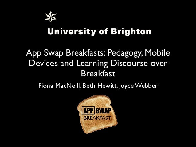 App Swap Breakfasts: Pedagogy, Mobile Devices and Learning Discourse over Breakfast Fiona MacNeill, Beth Hewitt, Joyce Web...