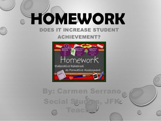 HOMEWORK DOES IT INCREASE STUDENT ACHIEVEMENT?  By: Carmen Serrano Social Studies, JFK Teacher