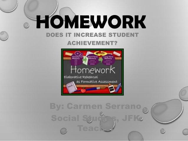 HOMEWORKDOES IT INCREASE STUDENT ACHIEVEMENT? By: Carmen Serrano Social Studies, JFK Teacher