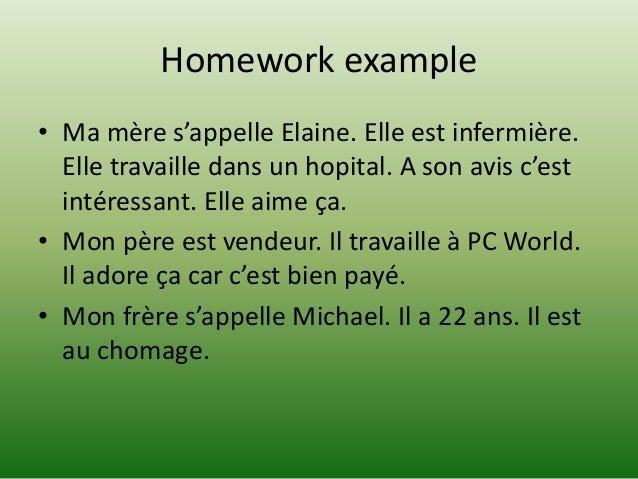 Homework example • Ma mère s'appelle Elaine. Elle est infermière. Elle travaille dans un hopital. A son avis c'est intéres...
