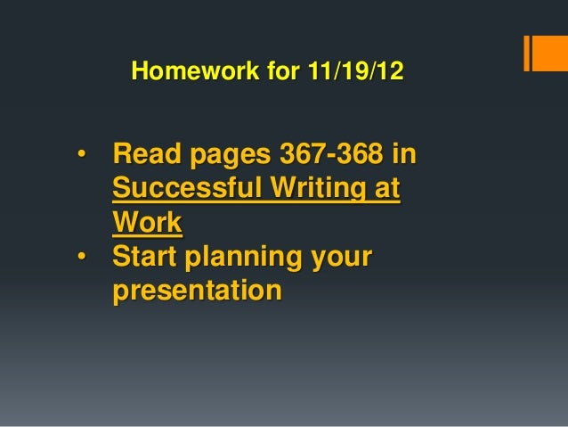 Homework for 11/19/12• Read pages 367-368 in  Successful Writing at  Work• Start planning your  presentation