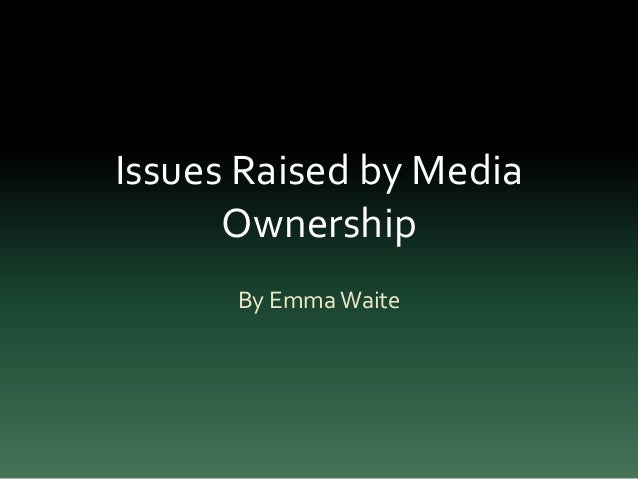 Issues Raised by Media Ownership By Emma Waite