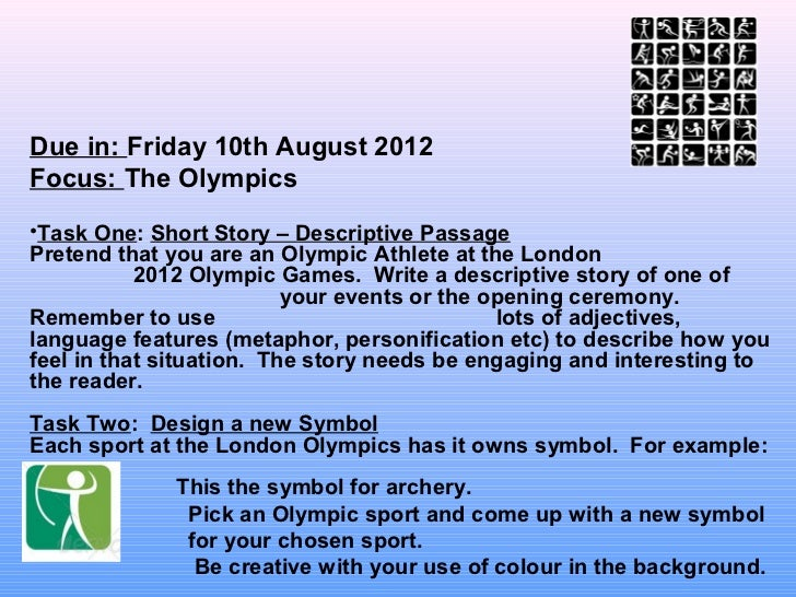 Due in: Friday 10th August 2012Focus: The Olympics•Task One: Short Story – Descriptive PassagePretend that you are an Olym...