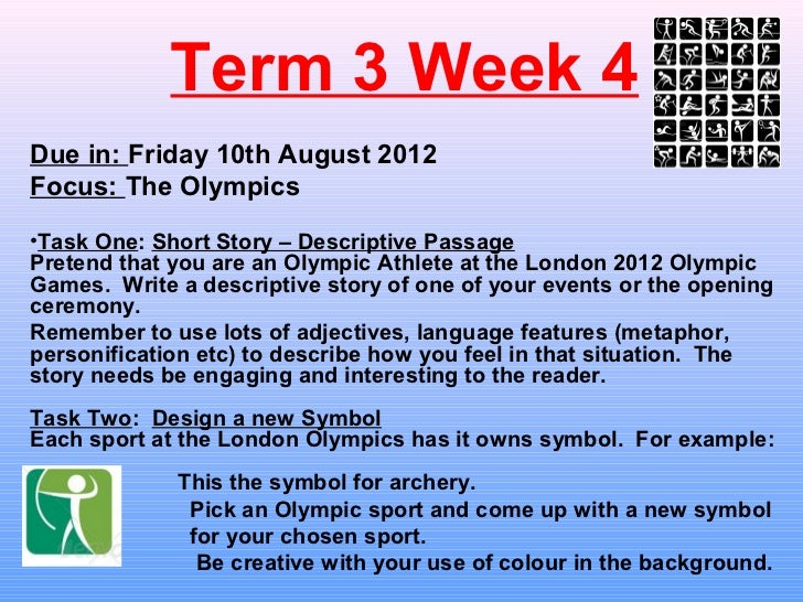 Term 3 Week 4Due in: Friday 10th August 2012Focus: The Olympics•Task One: Short Story – Descriptive PassagePretend that yo...