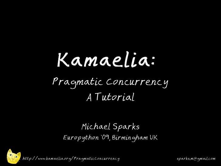 Kamaelia:              Pragmatic Concurrency                             A Tutorial                             Michael Sp...