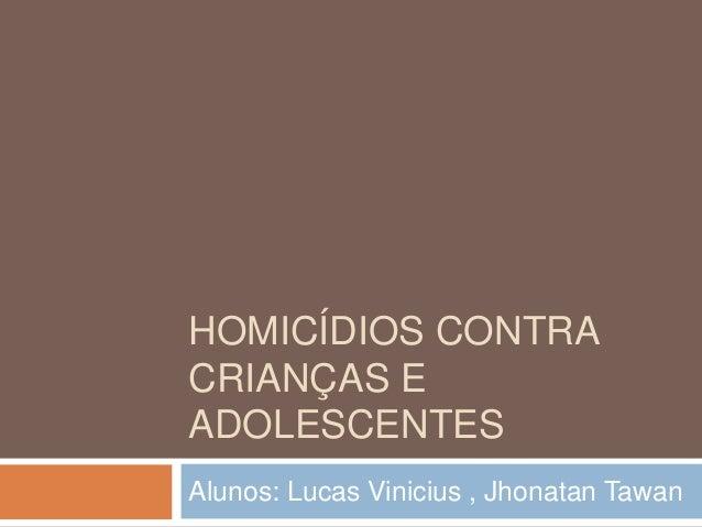HOMICÍDIOS CONTRA CRIANÇAS E ADOLESCENTES Alunos: Lucas Vinicius , Jhonatan Tawan