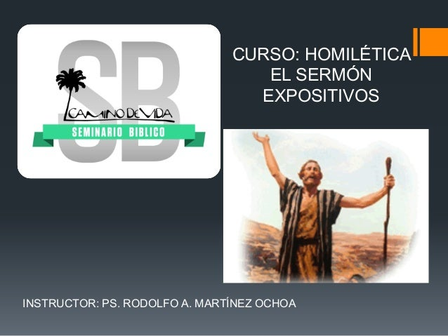 CURSO: HOMILÉTICA EL SERMÓN EXPOSITIVOS  INSTRUCTOR: PS. RODOLFO A. MARTÍNEZ OCHOA