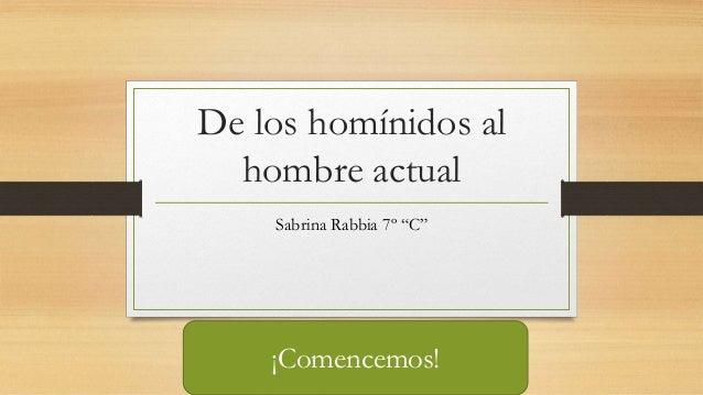 """De los homínidos al hombre actual Sabrina Rabbia 7º """"C"""" ¡Comencemos!"""