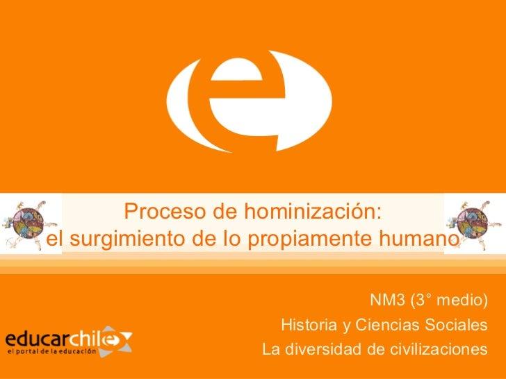 Proceso de hominización: el surgimiento de lo propiamente humano NM3 (3° medio) Historia y Ciencias Sociales La diversidad...