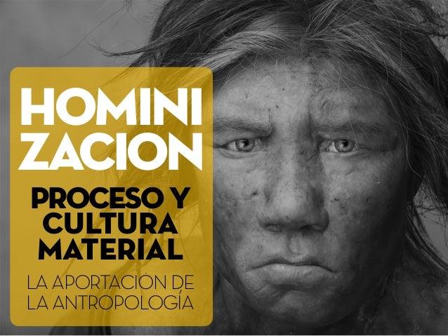 HOMINI ZACION PROCESOY CULTURA MATERIAL LAAPORTACIÓNDE LAANTROPOLOGÍA