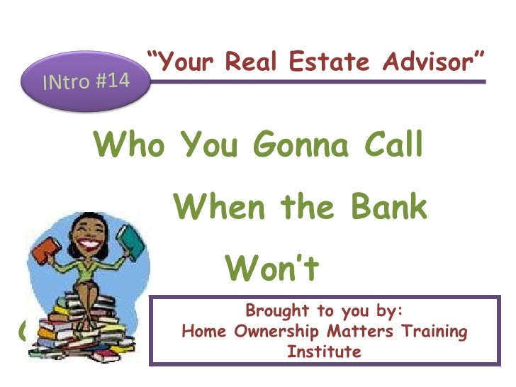 """ Your Real Estate Advisor"" INtro #14 Who You Gonna Call When the Bank  Won't Cooperate? Brought to you by: Home Ownership..."