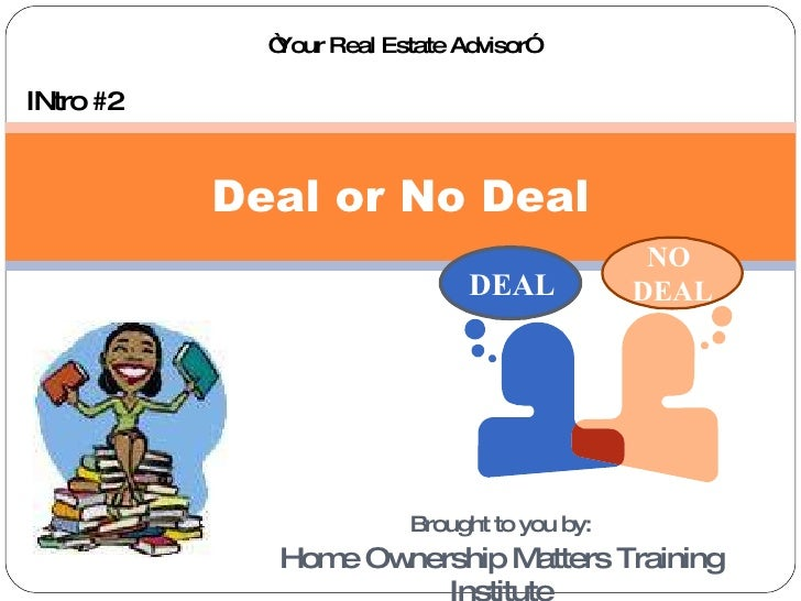 "Brought to you by: Home Ownership Matters Training Institute Deal or No Deal INtro #2 "" Your Real Estate Advisor"" DEAL NO ..."