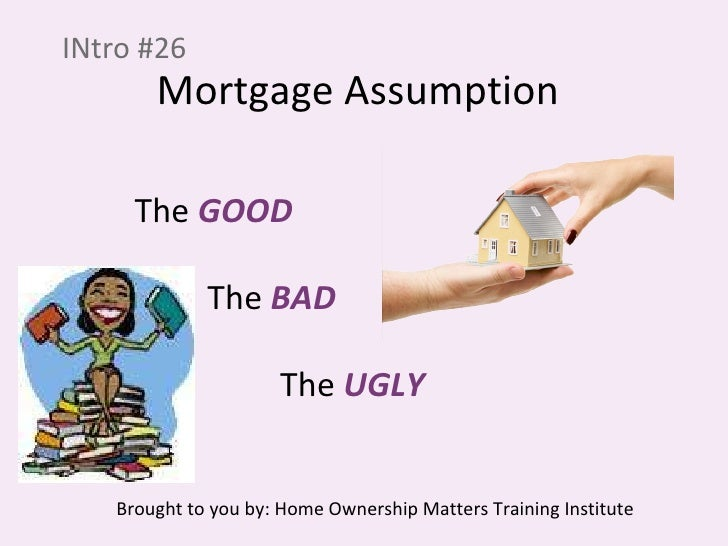 Mortgage Assumption INtro #26 The  GOOD The  BAD The  UGLY Brought to you by: Home Ownership Matters Training Institute