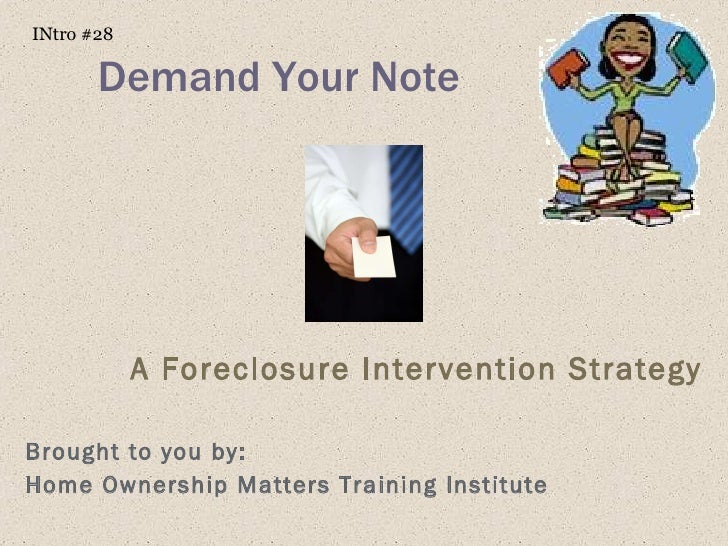 Demand Your Note A Foreclosure Intervention Strategy Brought to you by: Home Ownership Matters Training Institute INtro #28
